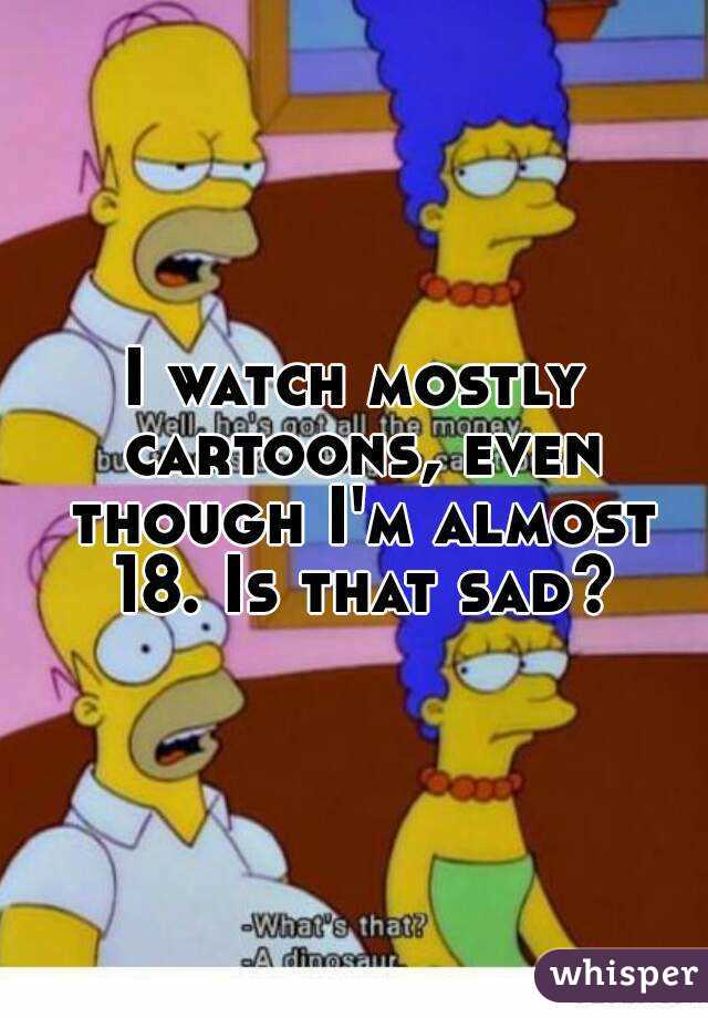 I watch mostly cartoons, even though I'm almost 18. Is that sad?