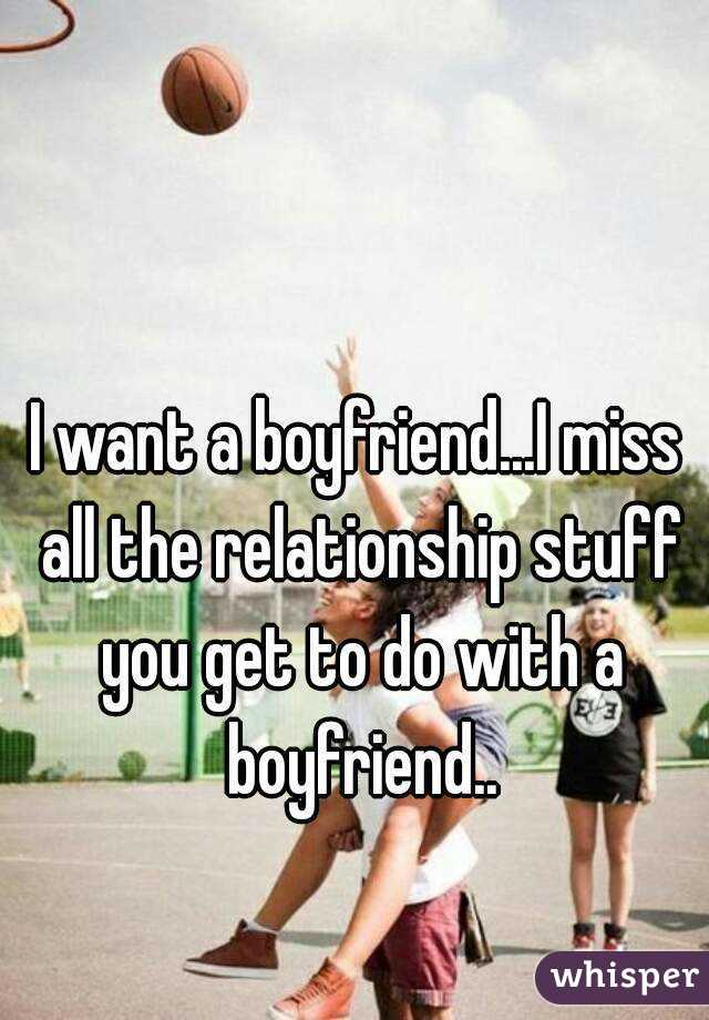 I want a boyfriend...I miss all the relationship stuff you get to do with a boyfriend..
