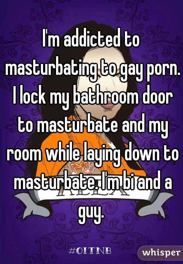 I'm addicted to masturbating to gay porn. I lock my bathroom door to masturbate and my room while laying down to masturbate. I'm bi and a guy.