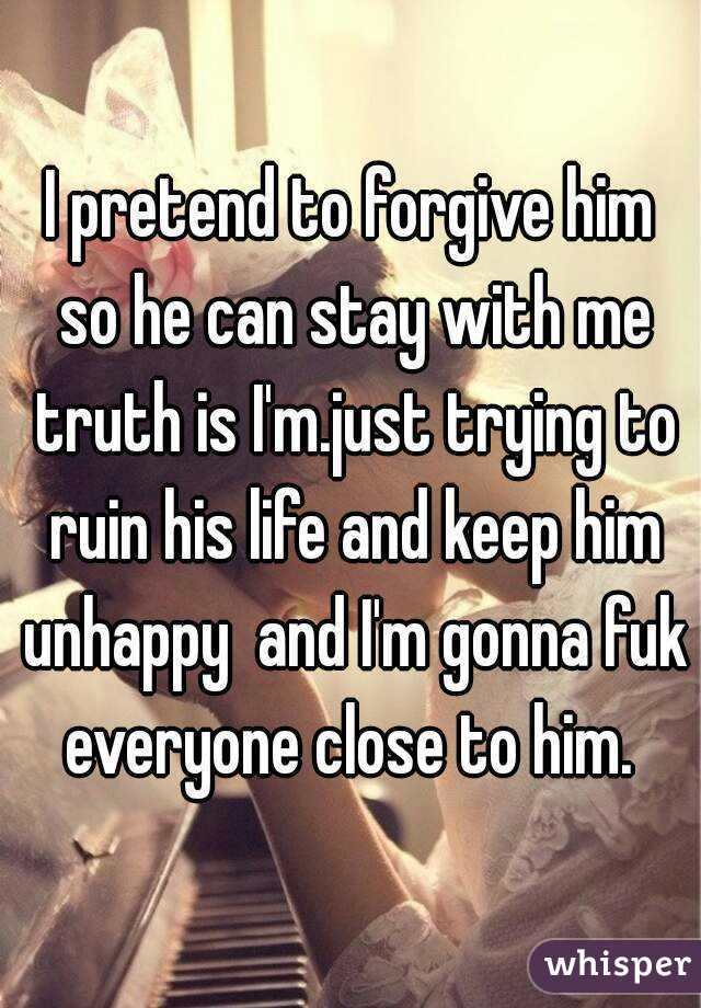 I pretend to forgive him so he can stay with me truth is I'm.just trying to ruin his life and keep him unhappy  and I'm gonna fuk everyone close to him.