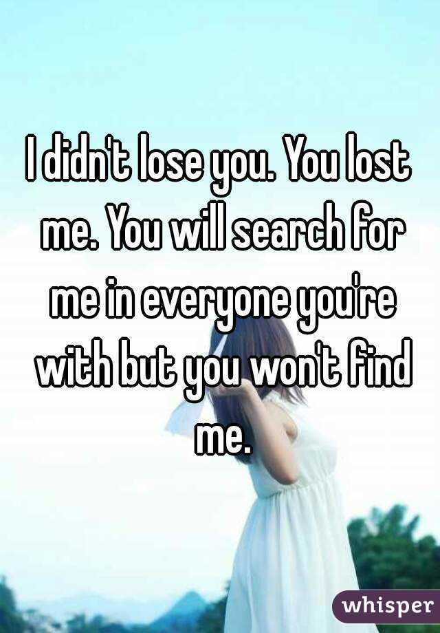 I didn't lose you. You lost me. You will search for me in everyone you're with but you won't find me.