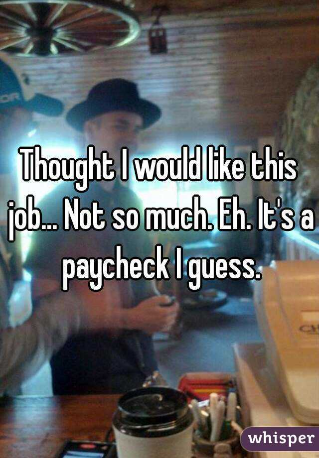 Thought I would like this job... Not so much. Eh. It's a paycheck I guess.