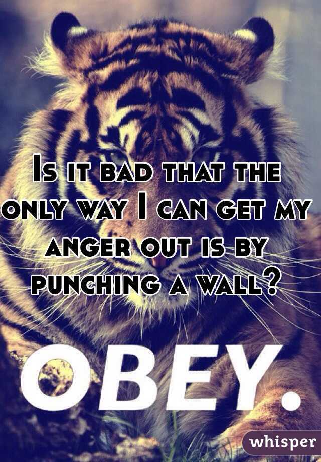 Is it bad that the only way I can get my anger out is by punching a wall?