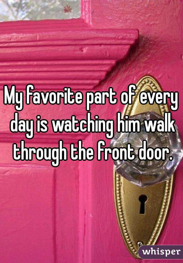 My favorite part of every day is watching him walk through the front door.