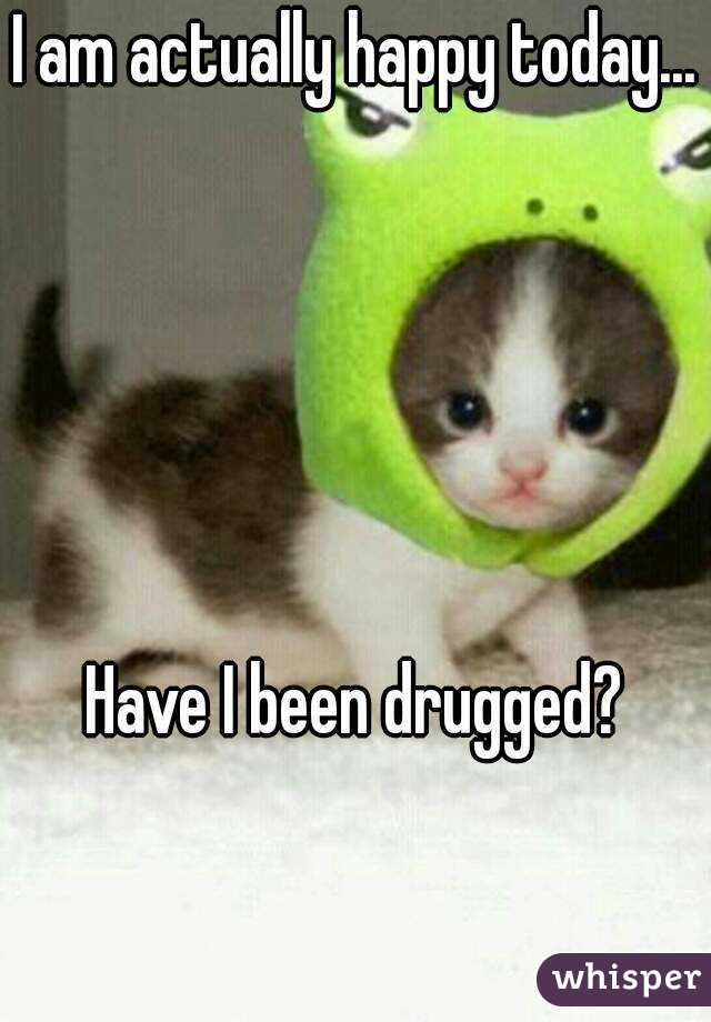 I am actually happy today...      Have I been drugged?