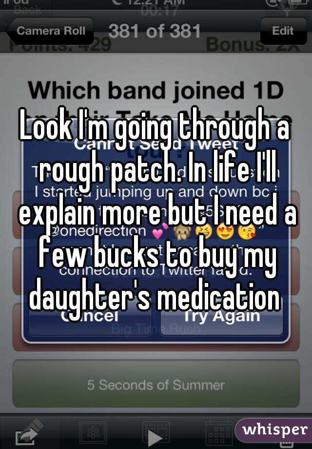Look I'm going through a rough patch. In life I'll explain more but I need a few bucks to buy my daughter's medication