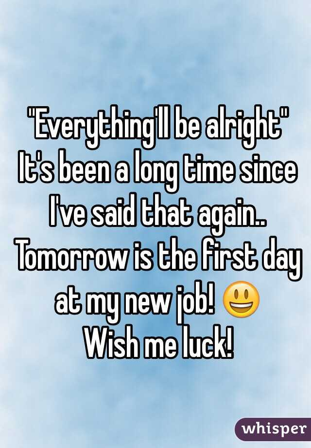"""""""Everything'll be alright"""" It's been a long time since I've said that again.. Tomorrow is the first day at my new job! 😃  Wish me luck!"""