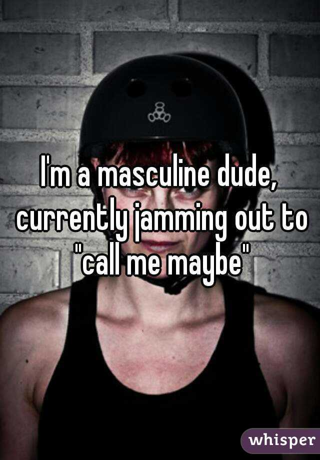 """I'm a masculine dude, currently jamming out to """"call me maybe"""""""