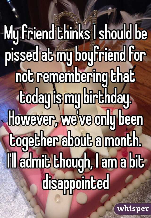 My friend thinks I should be pissed at my boyfriend for not remembering that today is my birthday. However, we've only been together about a month. I'll admit though, I am a bit disappointed