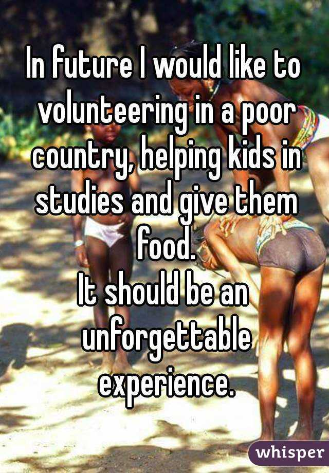 In future I would like to volunteering in a poor country, helping kids in studies and give them food. It should be an unforgettable experience.