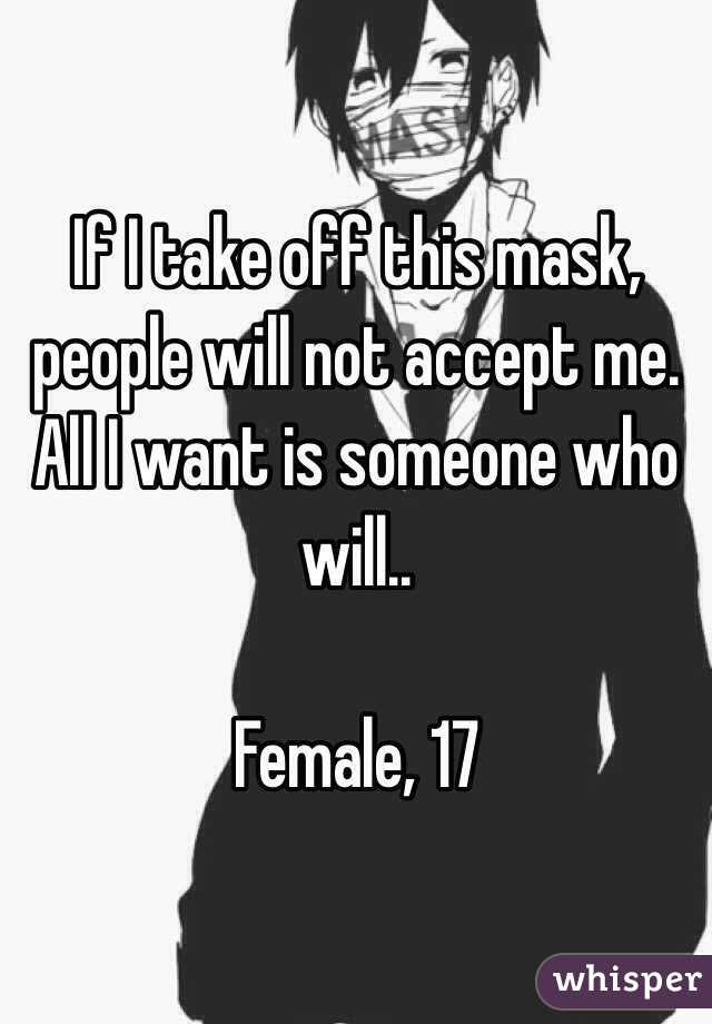 If I take off this mask, people will not accept me. All I want is someone who will..  Female, 17