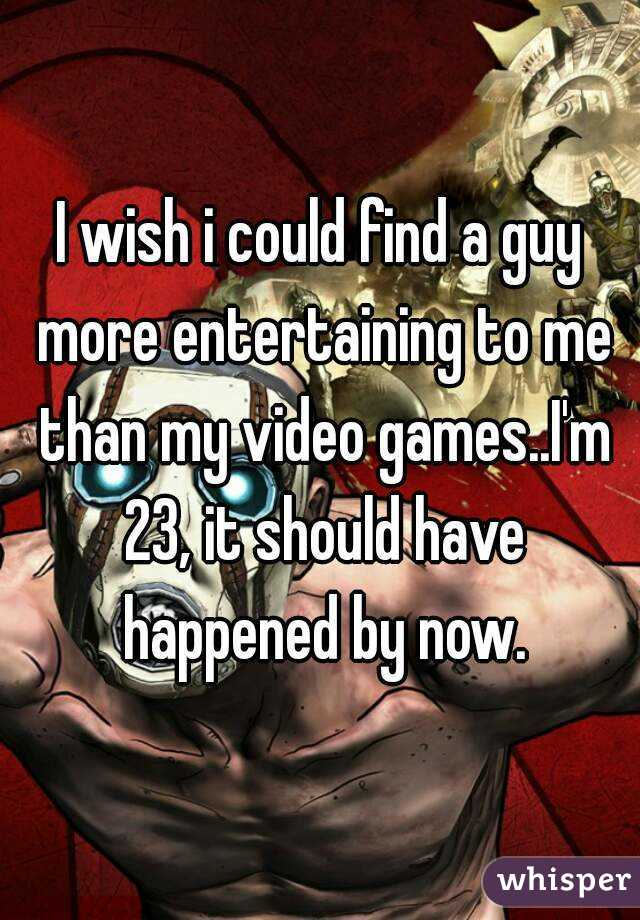 I wish i could find a guy more entertaining to me than my video games..I'm 23, it should have happened by now.