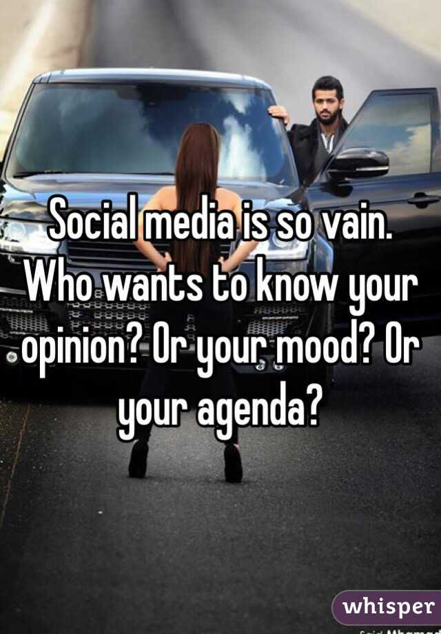 Social media is so vain. Who wants to know your opinion? Or your mood? Or your agenda?