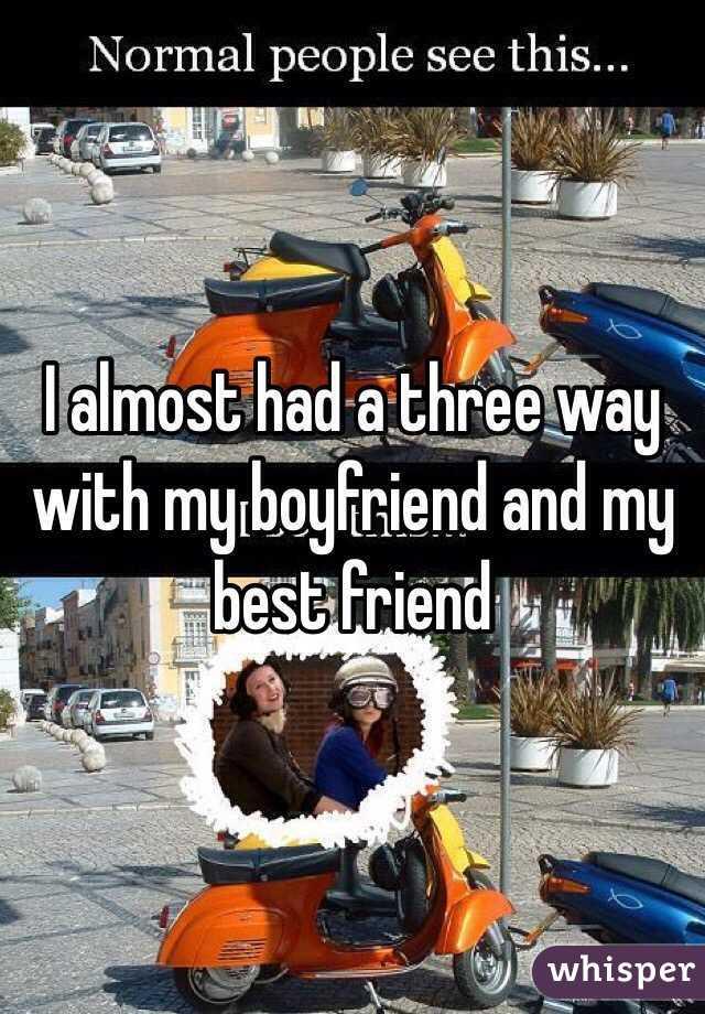 I almost had a three way with my boyfriend and my best friend