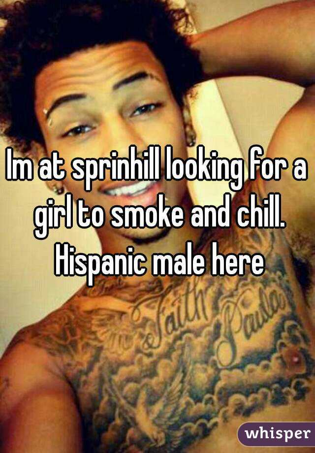 Im at sprinhill looking for a girl to smoke and chill. Hispanic male here