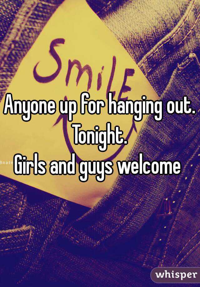 Anyone up for hanging out. Tonight.  Girls and guys welcome