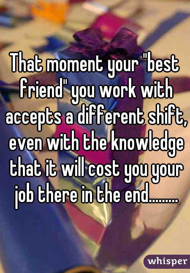"""That moment your """"best friend"""" you work with accepts a different shift, even with the knowledge that it will cost you your job there in the end........."""
