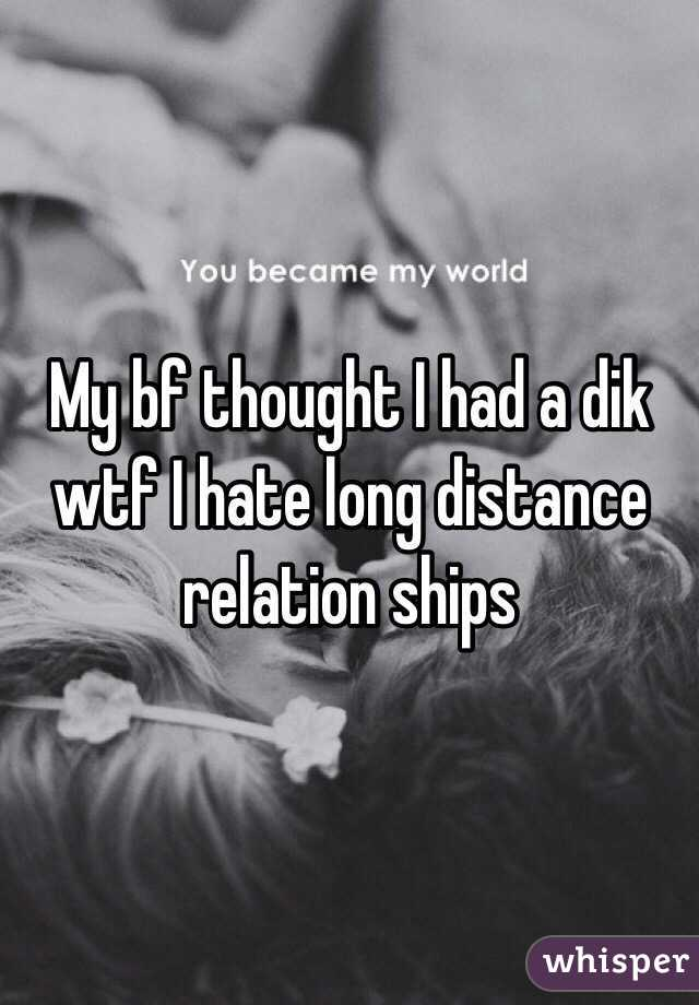 My bf thought I had a dik wtf I hate long distance relation ships