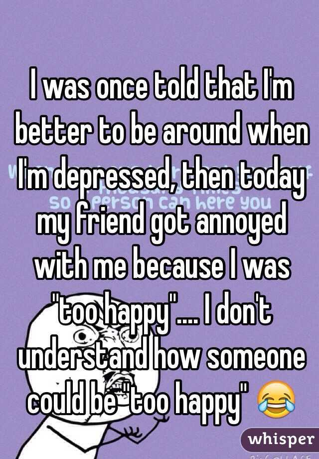 "I was once told that I'm better to be around when I'm depressed, then today my friend got annoyed with me because I was ""too happy"".... I don't understand how someone could be ""too happy"" 😂"