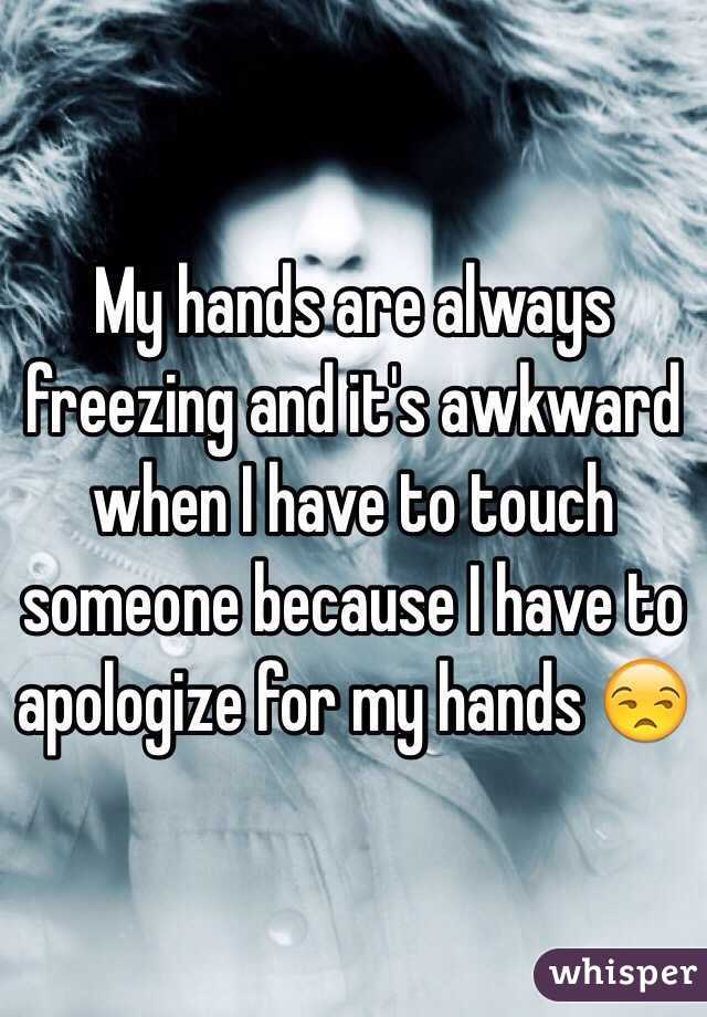 My hands are always freezing and it's awkward when I have to touch someone because I have to apologize for my hands 😒