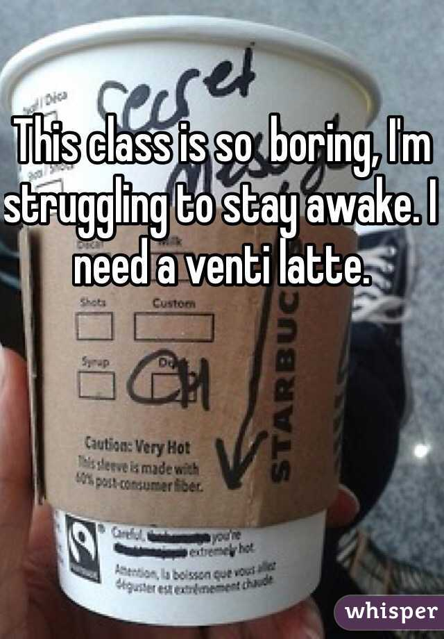 This class is so  boring, I'm  struggling to stay awake. I need a venti latte.