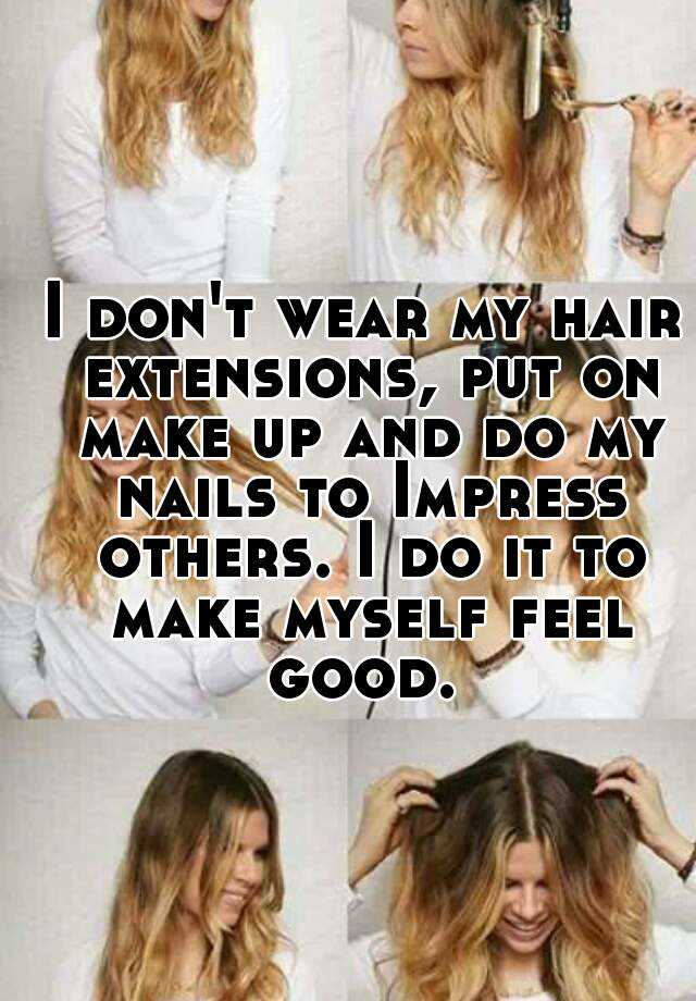 I Dont Wear My Hair Extensions Put On Make Up And Do My Nails To