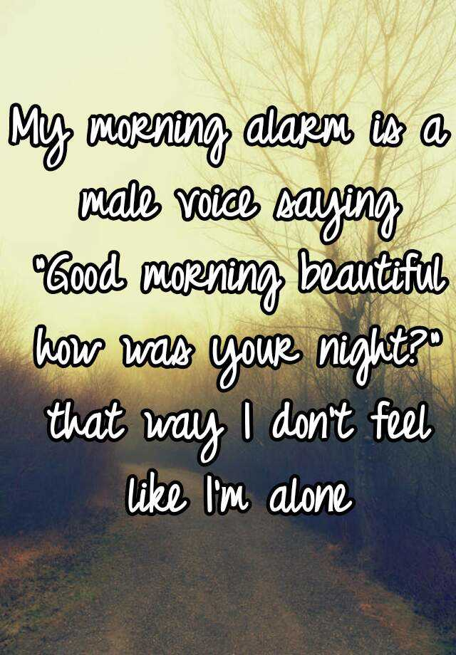 My morning alarm is a male voice saying