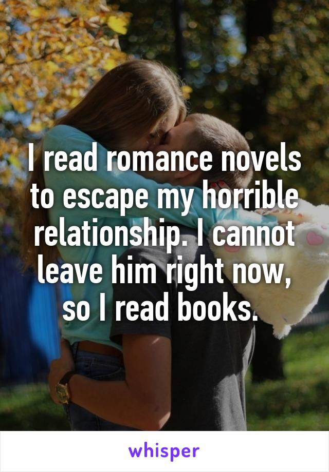I read romance novels to escape my horrible relationship. I cannot leave him right now, so I read books.