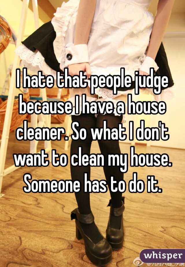 I Hate That People Judge Because I Have A House Cleaner So What I Don T