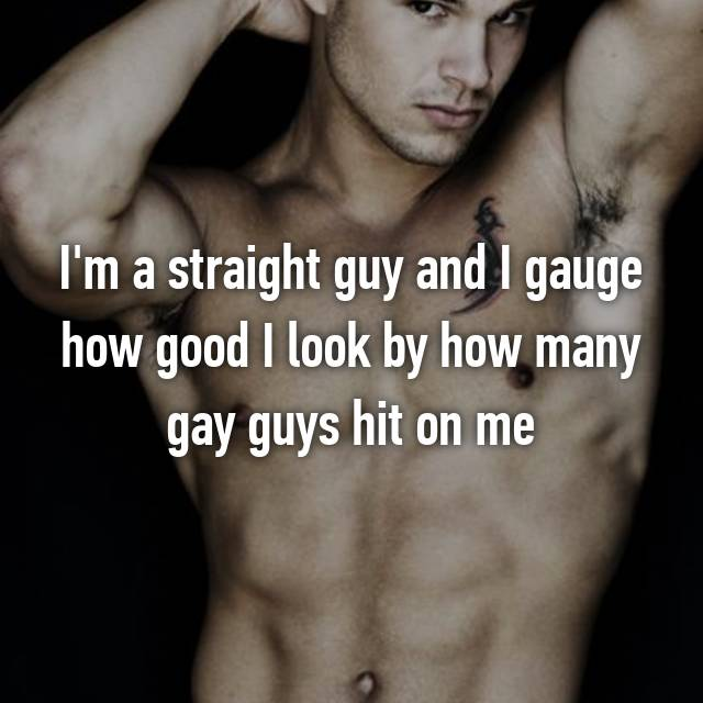 I'm a straight guy and I gauge how good I look by how many gay guys hit on me