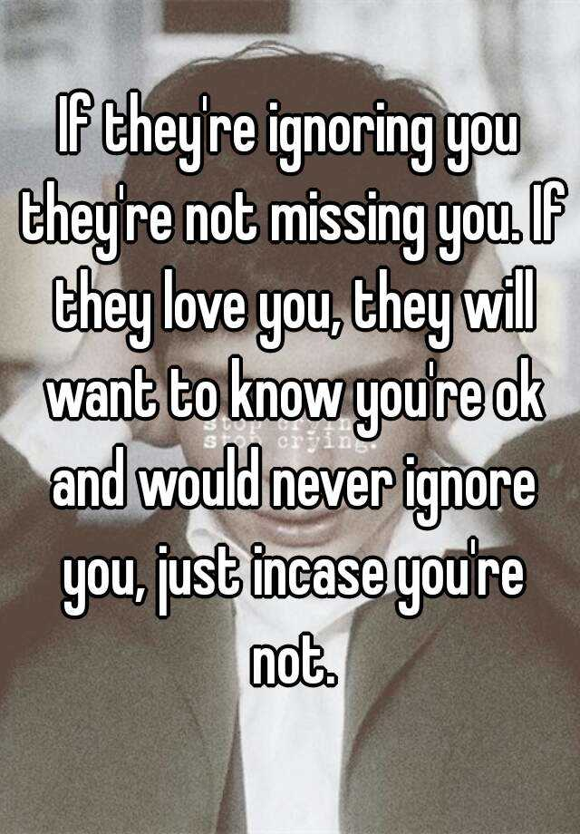 If they're ignoring you they're not missing you  If they love you