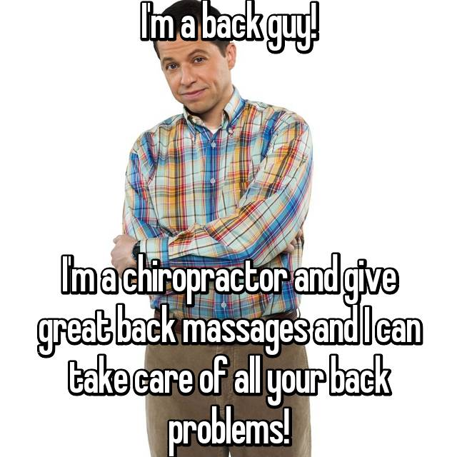 I'm a back guy!     I'm a chiropractor and give great back massages and I can take care of all your back problems!