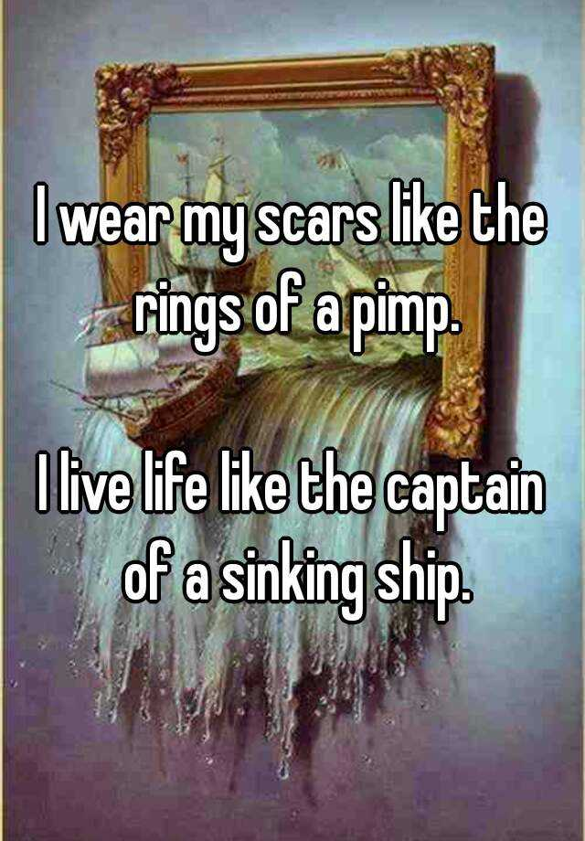 I wear my scars like the rings on a pimp