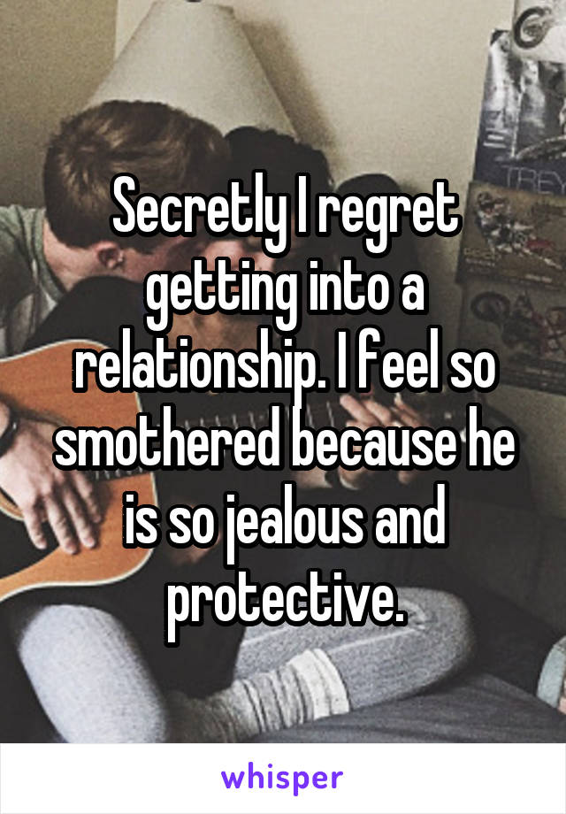 Secretly I regret getting into a relationship. I feel so smothered because he is so jealous and protective.