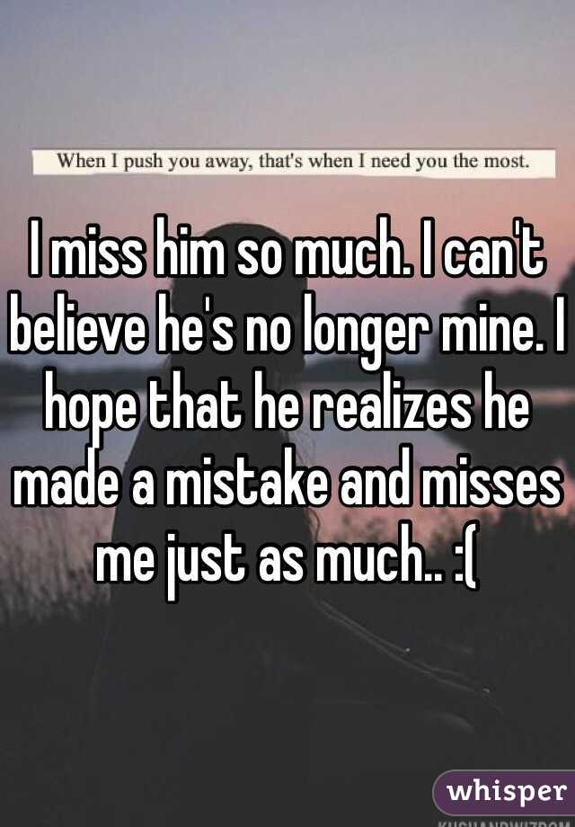 I miss him so much  I can't believe he's no longer mine  I