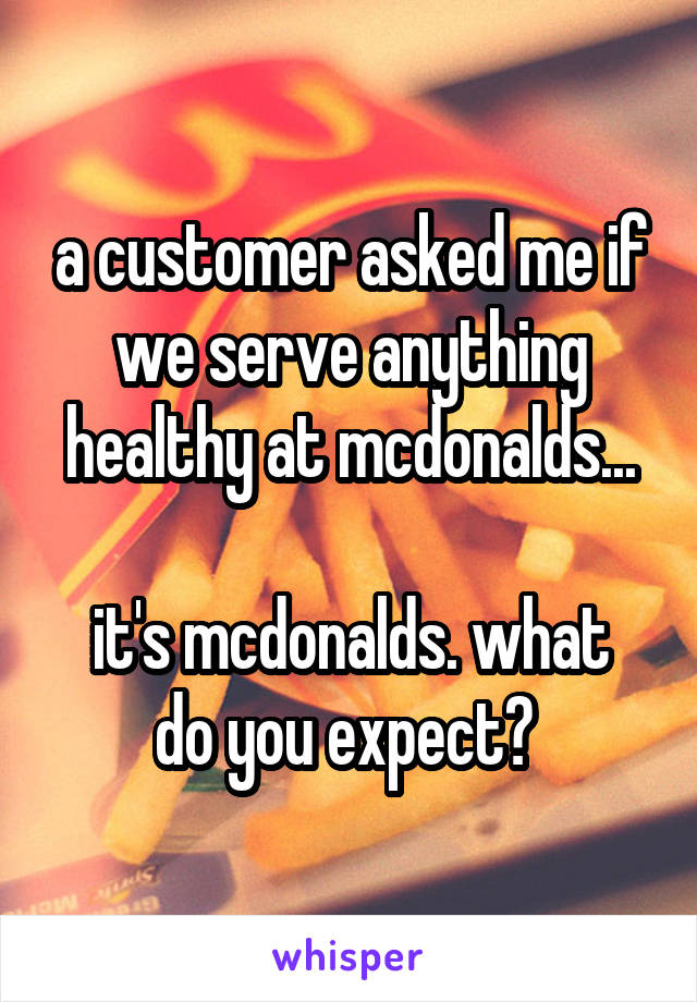 a customer asked me if we serve anything healthy at mcdonalds...  it's mcdonalds. what do you expect?