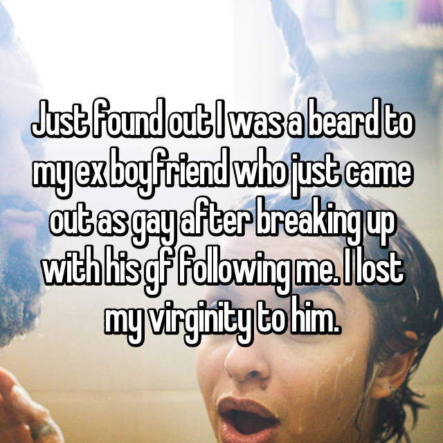 Just found out I was a beard to my ex boyfriend who just came out as gay after breaking up with his gf following me. I lost my virginity to him.