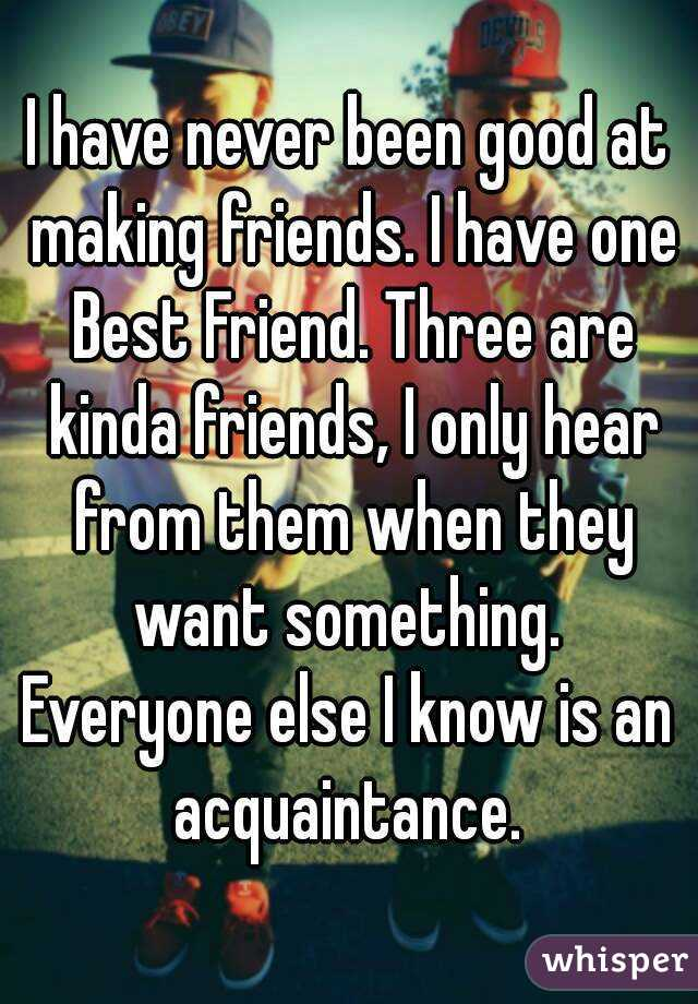 i have never been good at making friends i have one best friend