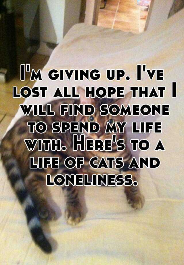 Iu0027ve Lost All Hope That I Will Find Someone To Spend My Life With. Hereu0027s  To A Life Of Cats And Loneliness.