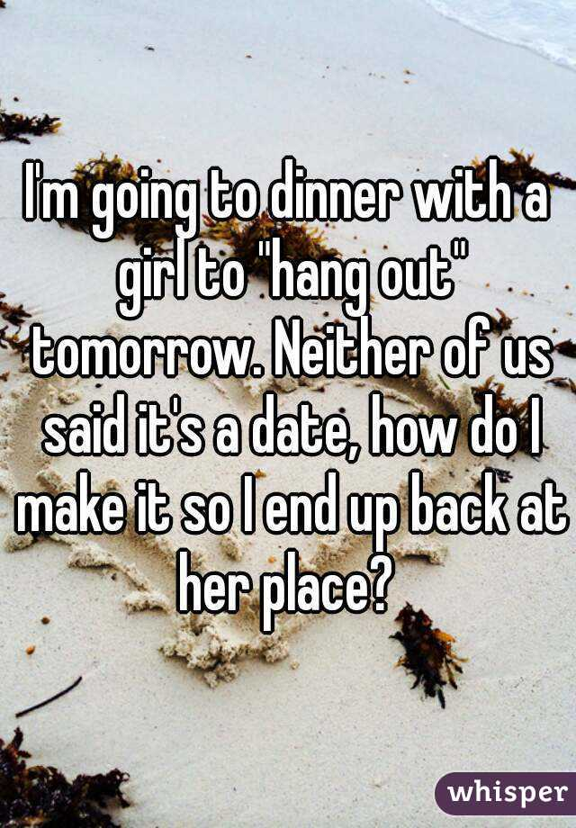 """I'm going to dinner with a girl to """"hang out"""" tomorrow. Neither of us said it's a date, how do I make it so I end up back at her place?"""