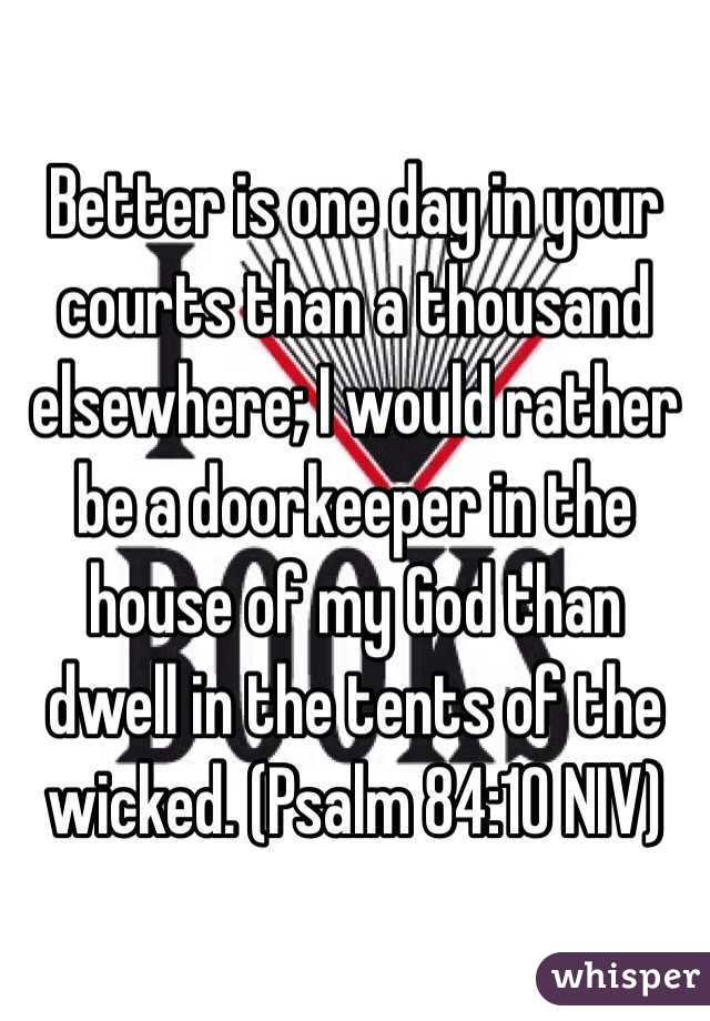 Better is one day in your courts than a thousand elsewhere; I would rather be a doorkeeper in the house of my God than dwell in the tents of the wicked. (Psalm 84:10 NIV)