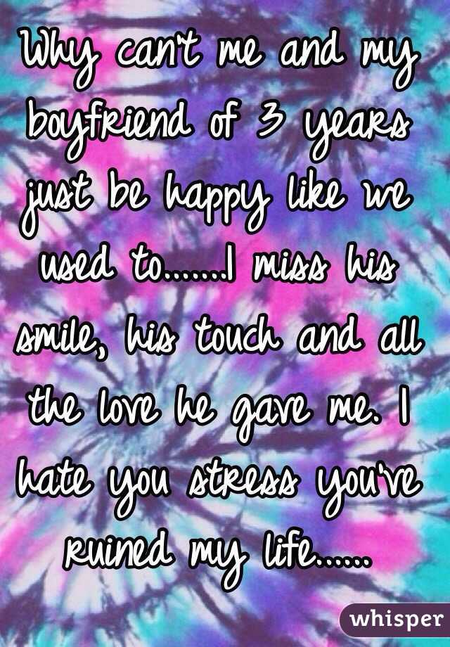 Why can't me and my boyfriend of 3 years just be happy like we used to.......I miss his smile, his touch and all the love he gave me. I hate you stress you've ruined my life......