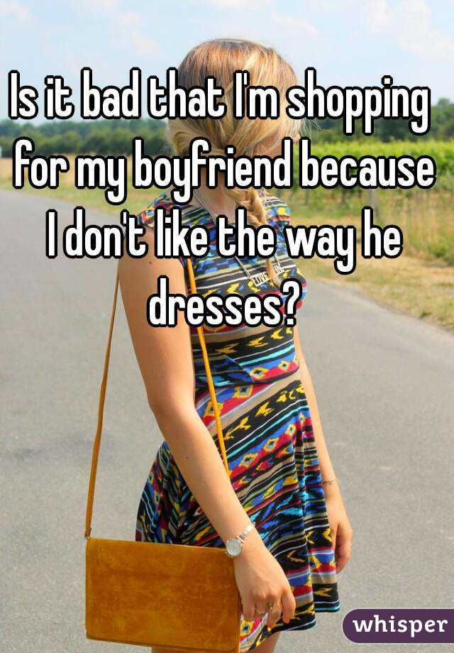 Is it bad that I'm shopping for my boyfriend because I don't like the way he dresses?