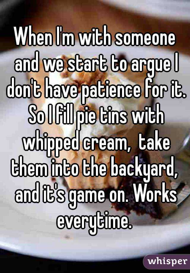 When I'm with someone and we start to argue I don't have patience for it. So I fill pie tins with whipped cream,  take them into the backyard,  and it's game on. Works everytime.