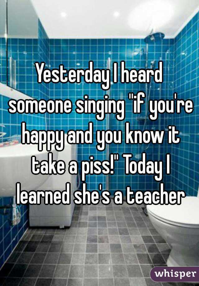 "Yesterday I heard someone singing ""if you're happy and you know it take a piss!"" Today I learned she's a teacher"