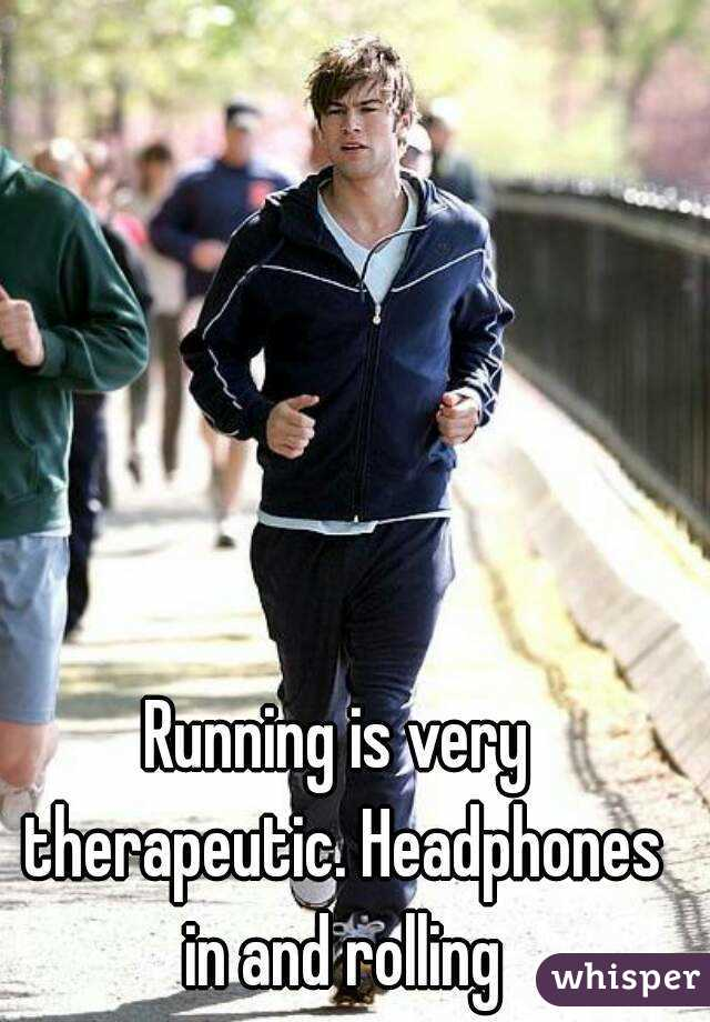 Running is very therapeutic. Headphones in and rolling