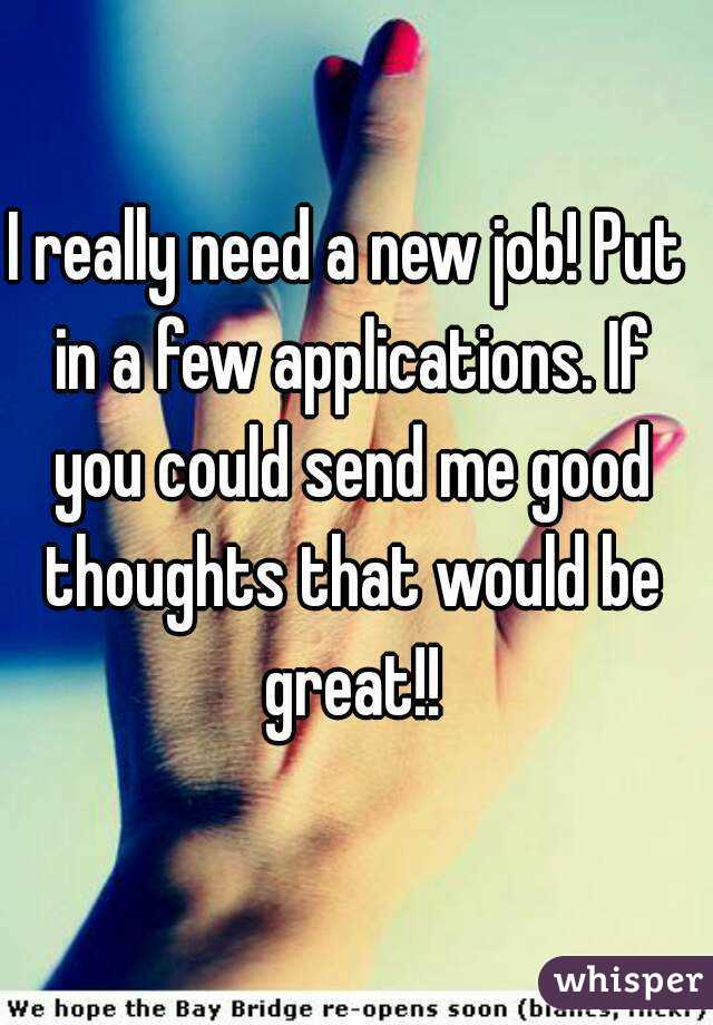 I really need a new job! Put in a few applications. If you could send me good thoughts that would be great!!