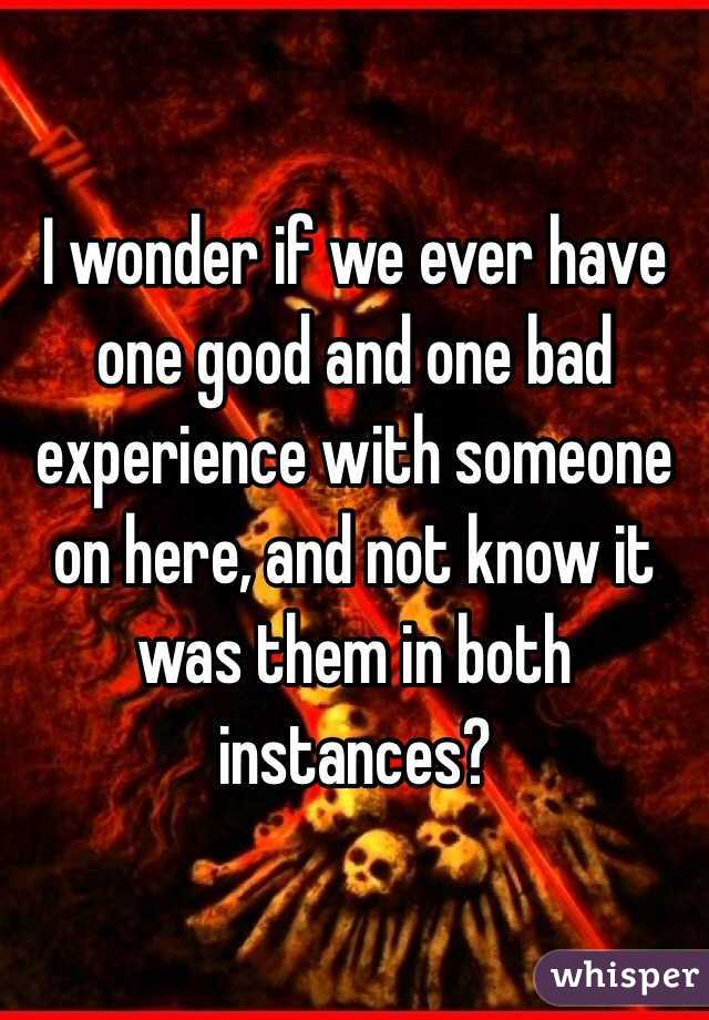 I wonder if we ever have one good and one bad experience with someone on here, and not know it was them in both instances?