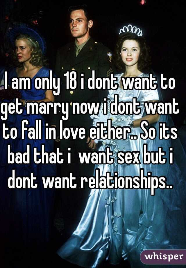 I am only 18 i dont want to get marry now i dont want to fall in love either.. So its bad that i  want sex but i dont want relationships..