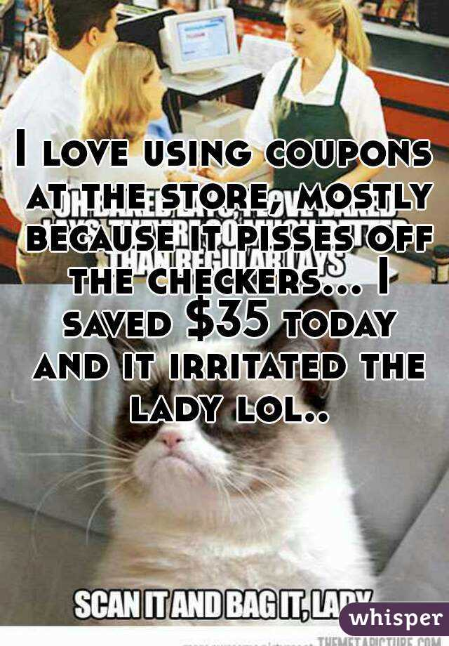 I love using coupons at the store, mostly because it pisses off the checkers... I saved $35 today and it irritated the lady lol..
